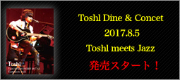 Toshl DINE&CONCERT 2017.8.5 販売スタート!