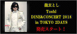 「龍玄とし Toshl DINE&CONCERT 2018 in TOKYO 2DAYS ~昇り龍 龍玄としと一緒にどこまでも舞い上がろうゼ!~」